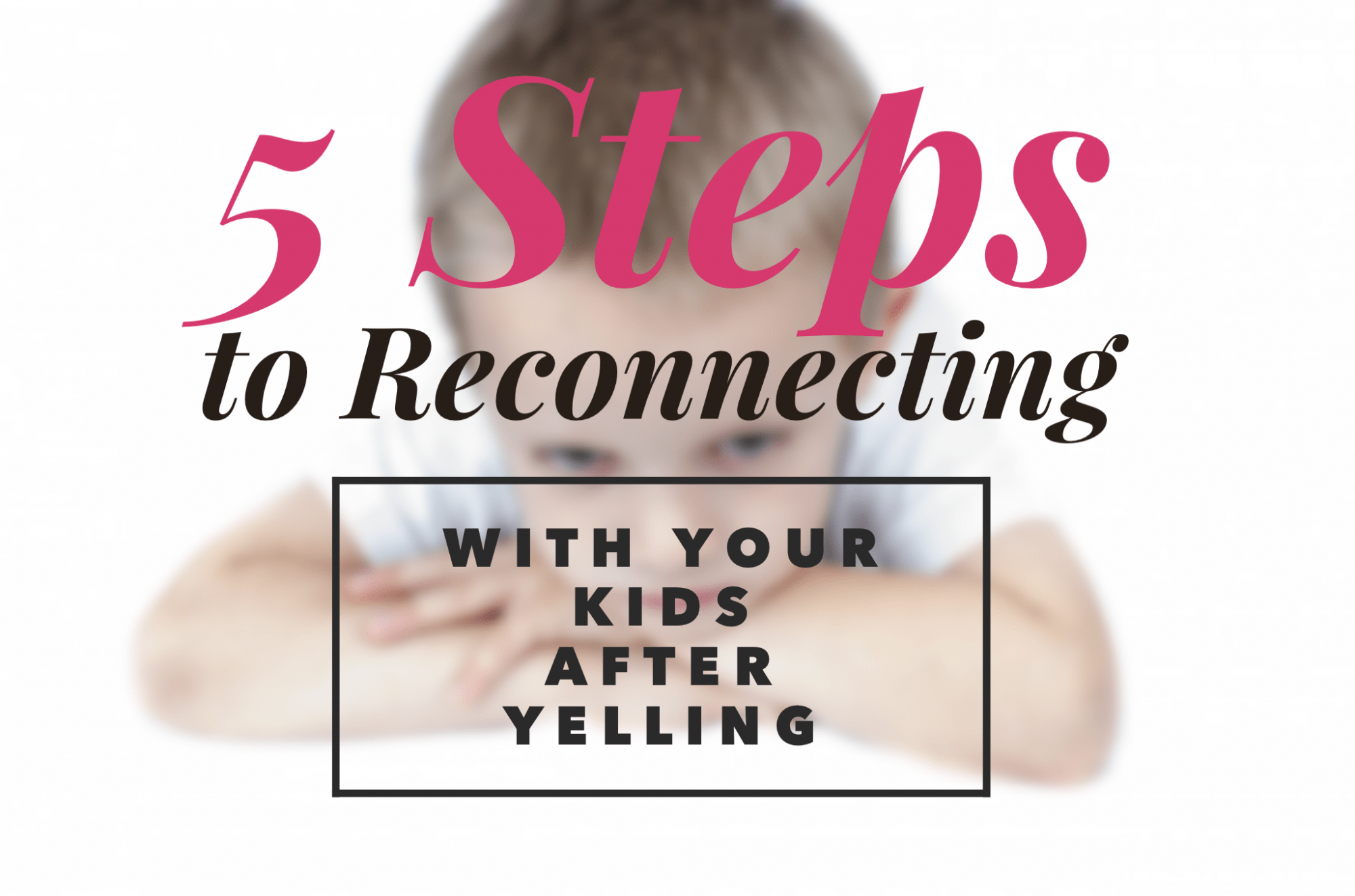 5 Steps to Reconnecting with Your Kids After Yelling