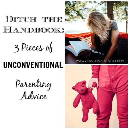 Ditch the Handbook: 3 Pieces of UNCONVENTIONAL Parenting Advice