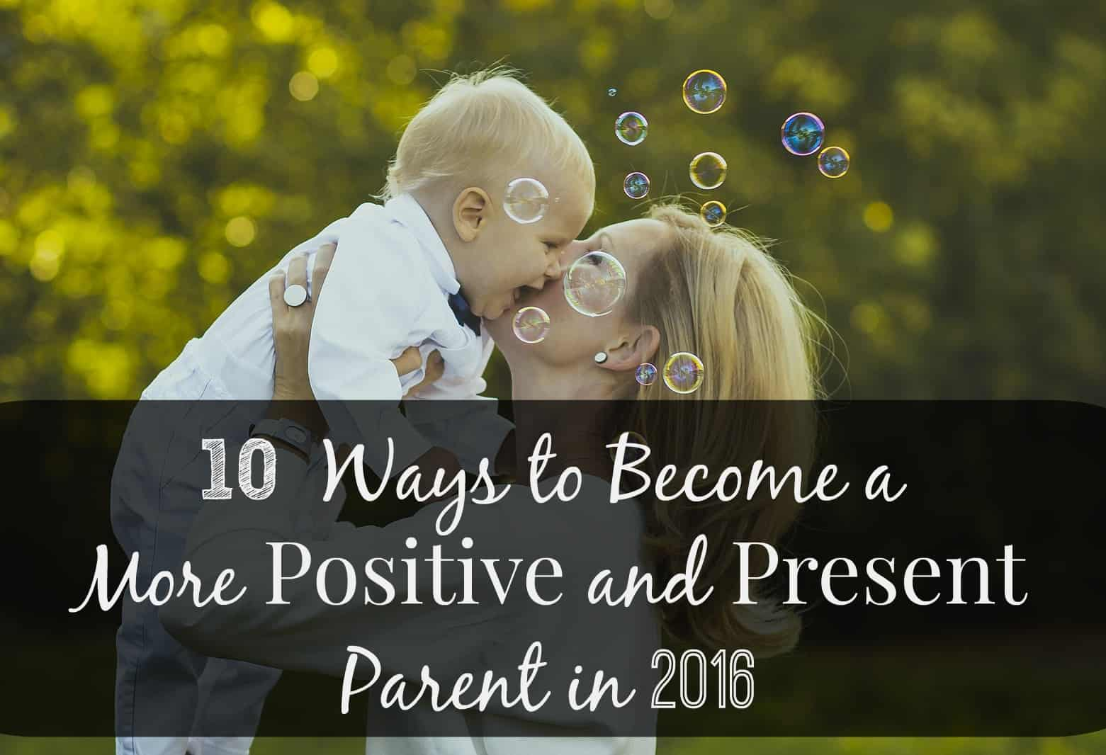 10 Ways to Become a More Positive and Present Parent in 2016