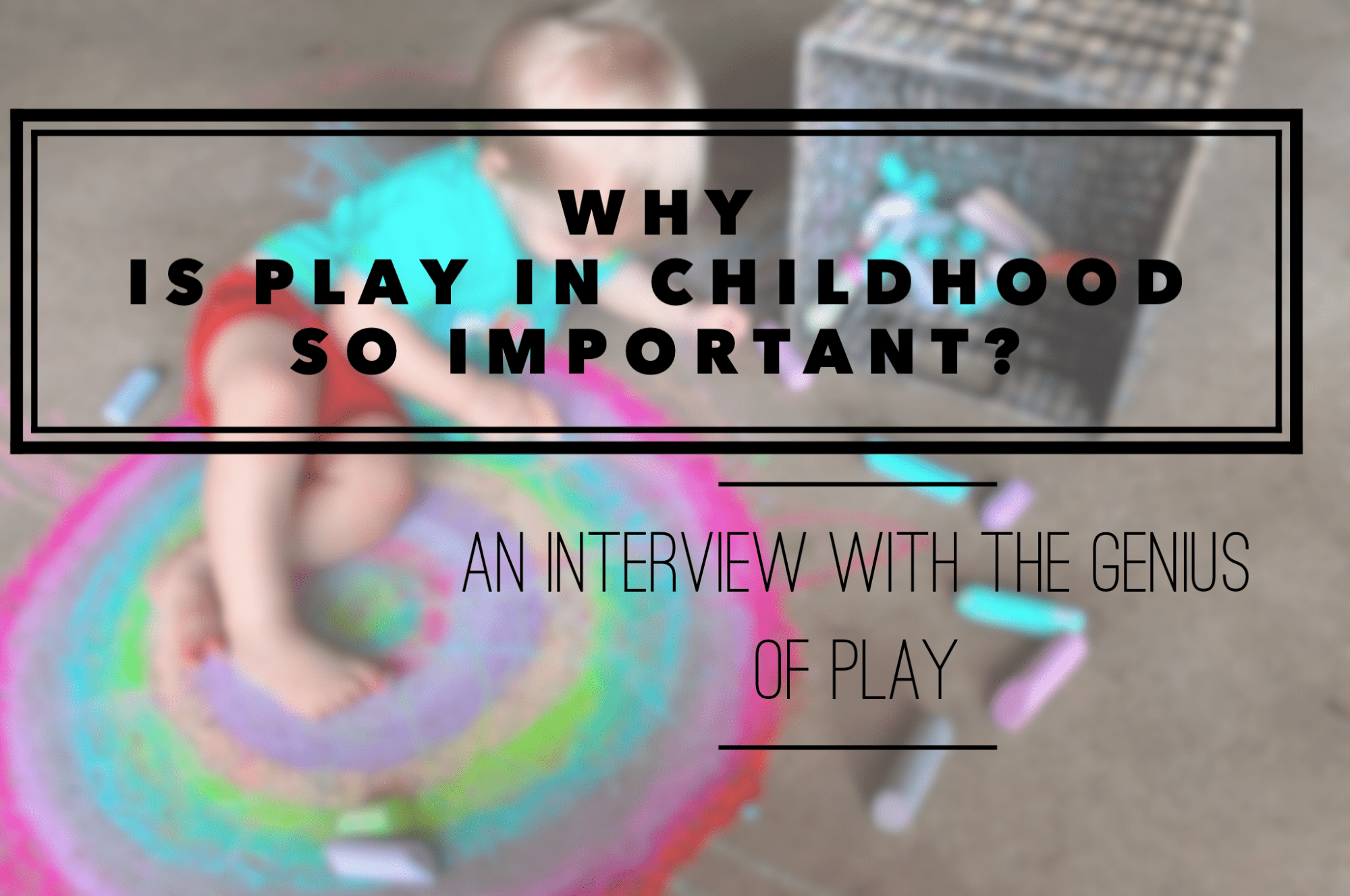 Why Is Play In Childhood SO Important? An Interview with The Genius of Play